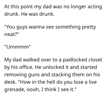 """Text - At this point my dad was no longer acting drunk. He was drunk """"You guys wanna see something pretty neat?"""" """"Ummmm"""" My dad walked over to a padlocked closet by his office. He unlocked it and started removing guns and stacking them on his desk. """"How in the hell do you lose a live grenade, oooh, I think I see it."""""""