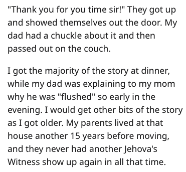 """Text - """"Thank you for you time sir!"""" They got up and showed themselves out the door. My dad had a chuckle about it and then passed out on the couch I got the majority of the story at dinner, while my dad was explaining to my mom why he was """"flushed"""" so early in the evening. I would get other bits of the story as I got older. My parents lived at that house another 15 years before moving, and they never had another Jehova's Witness show up again in all that time."""