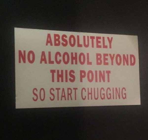 signs - Text - ABSOLUTELY NO ALCOHOL BEYOND THIS POINT SO START CHUGGING