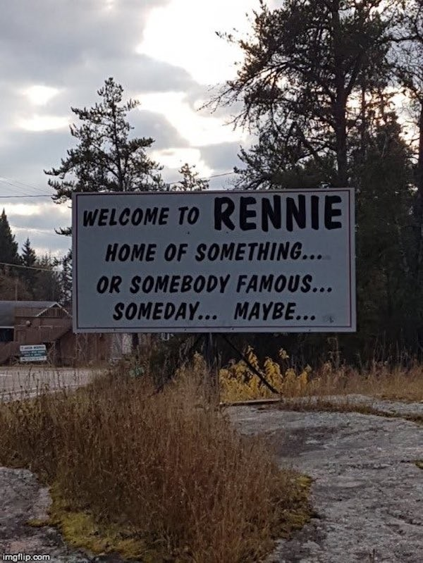 signs - Sky - WELCOME TO RENNIE HOME OF SOMETHING... OR SOMEBODY FAMOUS... SOMEDAY... MAYBE... imgflip.com