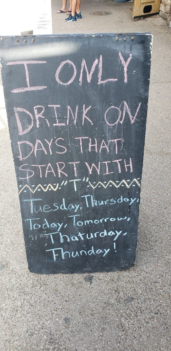 signs - Text - OMLY DRINK ON DAYS THAT START WITH AAWTAAWA esdoy Thursdey |loday, Tomorrow, Thaturday Fhunday!