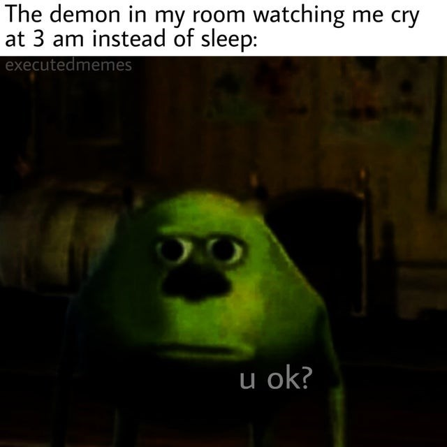 Text - The demon in my room watching me cry at 3 am instead of sleep: executedmemes u ok?