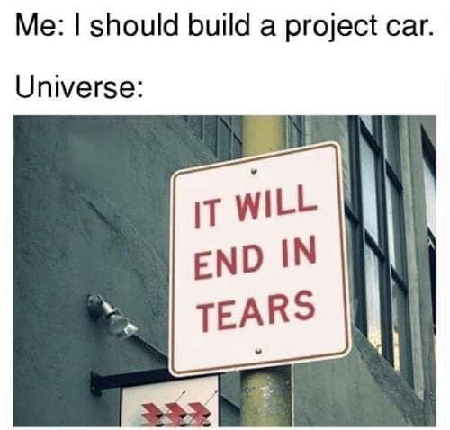 Text - Me: I should build a project car. Universe: IT WILL END IN TEARS