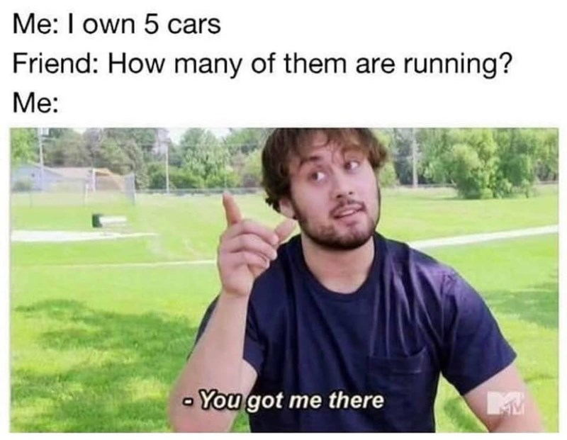 Photo caption - Me: I own 5 cars Friend: How many of them are running? Me: You got me there