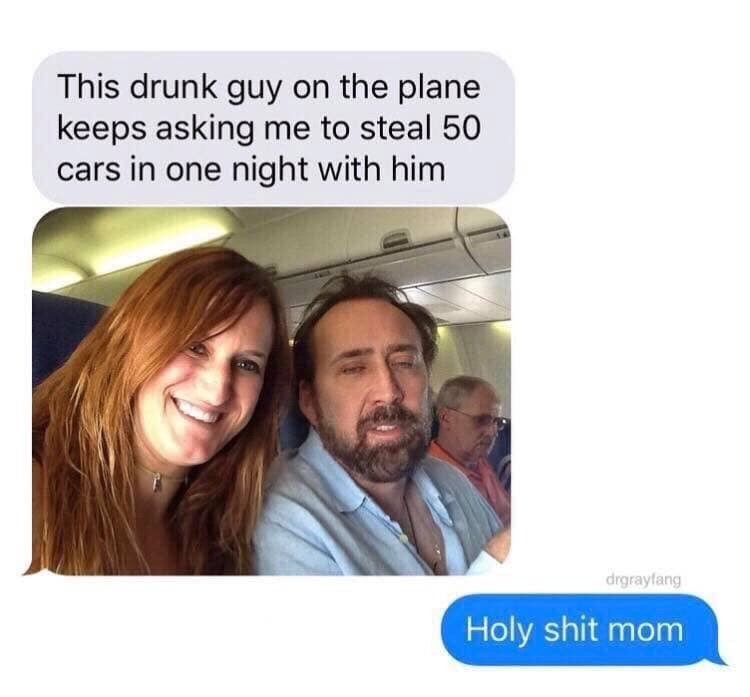 Text - This drunk guy on the plane keeps asking me to steal 50 cars in one night with him drgrayfang Holy shit mom