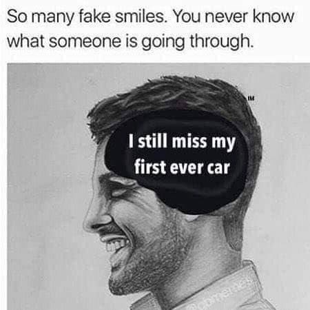 Face - So many fake smiles. You never know what someone is going through IM I still miss my first ever car Dmemes