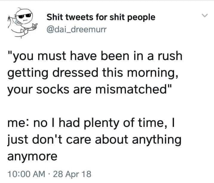 """meme - Text - Shit tweets for shit people @dai_dreemurr """"you must have been in a rush getting dressed this morning, your socks are mismatched"""" me: no I had plenty of time, I just don't care about anything anymore 10:00 AM 28 Apr 18"""