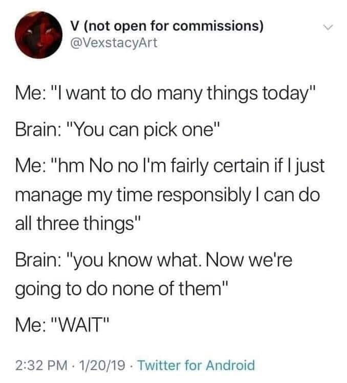 """meme - Text - V (not open for commissions) @VexstacyArt Me: """"I want to do many things today"""" Brain: """"You can pick one"""" Me: """"hm No no I'm fairly certain if I just manage my time responsibly I can do all three things"""" Brain: """"you know what. Now we're going to do none of them"""" Me: """"WAIT"""" 2:32 PM 1/20/19 Twitter for Android"""