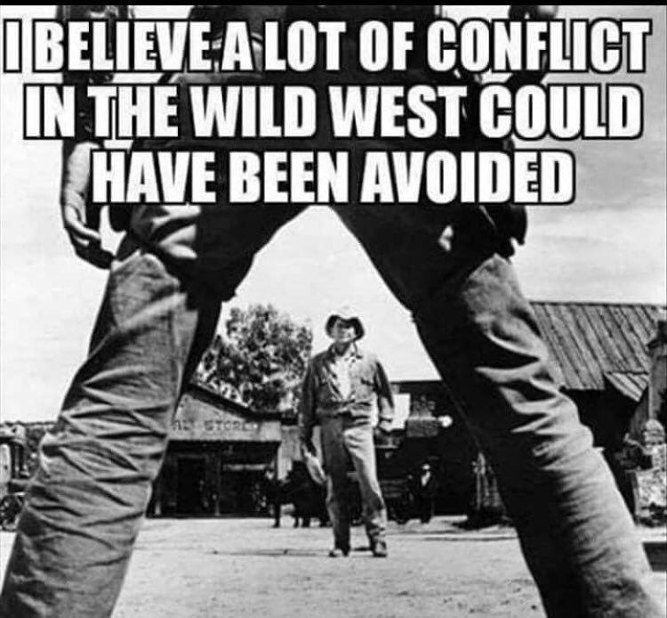 cropped boomer meme - Font - IBELIEVE A LOT OF CONFLICT IN THE WILD WEST COULD HAVE BEEN AVOIDED