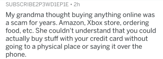 askreddit - Text - SUBSCRIBE2P3WD1EP1E 2h My grandma thought buying anything online was a scam for years. Amazon, Xbox store, ordering food, etc. She couldn't understand that you could actually buy stuff with your credit card without going to a physical place or saying it over the phone.