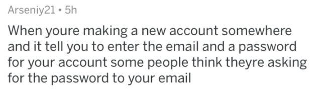 askreddit - Text - Arseniy21 5h When youre making a new account somewhere and it tell you to enter the email and a password for your account some people think theyre asking for the password to your email