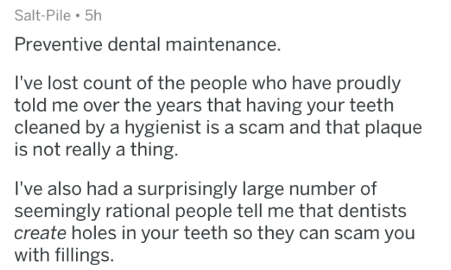 askreddit - Text - Salt-Pile 5h Preventive dental maintenance. I've lost count of the people who have proudly told me over the years that having your teeth cleaned by a hygienist is a scam and that plaque is not really a thing. I've also had a surprisingly large number of seemingly rational people tell me that dentists create holes in your teeth so they can scam you with fillings