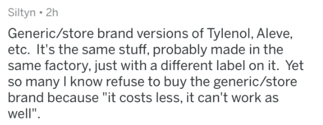 """askreddit - Text - Siltyn 2h Generic/store brand versions of Tylenol, Aleve, etc. It's the same stuff, probably made in the same factory, just with a different label on it. Yet so many I know refuse to buy the generic/store brand because """"it costs less, it can't work as well"""""""
