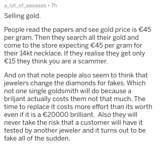askreddit - Text - a_lot_of_aaaaaas 7h Selling gold People read the papers and see gold price is €45 per gram. Then they search all their gold and come to the store expecting €45 per gram for their 14kt necklace. If they realise they get only €15 they think you are a scammer. And on that note people also seem to think that jewelers change the diamonds for fakes. Which not one single goldsmith will do because a briljant actually costs them not that much. The time to replace it costs more effort t