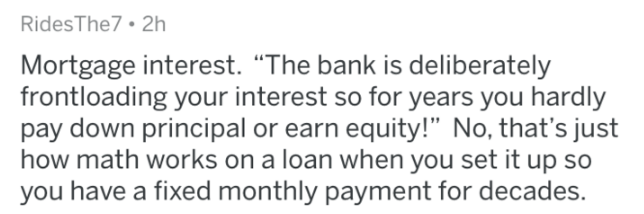 "askreddit - Text - RidesThe7 2h Mortgage interest. ""The bank is deliberately frontloading your interest so for years you hardly pay down principal or earn equity!"" No, that's just how math works on a loan when you set it up so you have a fixed monthly payment for decades."