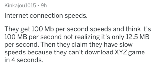 askreddit - Text - Kinkajou1015 9h Internet connection speeds. They get 100 Mb per second speeds and think it's 100 MB per second not realizing it's only 12.5 MB per second. Then they claim they have slow speeds because they can't download XYZ game in 4 seconds.