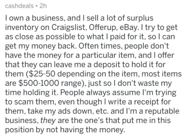 askreddit - Text - cashdeals 2h own a business, and I sell a lot of surplus inventory on Craigslist, Offerup, eBay. I try to get as close as possible to what I paid for it, so I can get my money back. Often times, people don't have the money for a particular item, and I offer that they can leave me a deposit to hold it for them ($25-50 depending on the item, most items are $500-1000 range), just so I don't waste my time holding it. People always assume I'm trying them, even though I write a rece