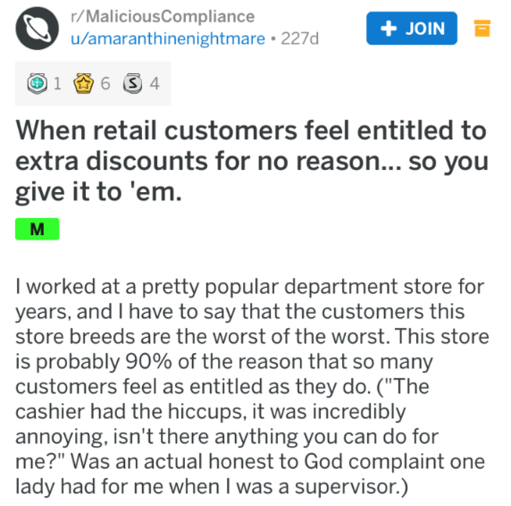 """Text - r/MaliciousCompliance u/amaranthinenightmare 227d + JOIN 6 4 1 When retail customers feel entitled to extra discounts for no reason... so you give it to 'em. M I worked at a pretty popular department store for years, and I have to say that the customers this store breeds are the worst of the worst. This store is probably 90% of the reason that so many customers feel as entitled as they do. (""""The cashier had the hiccups, it was incredibly annoying, isn't there anything you can do for me?"""""""