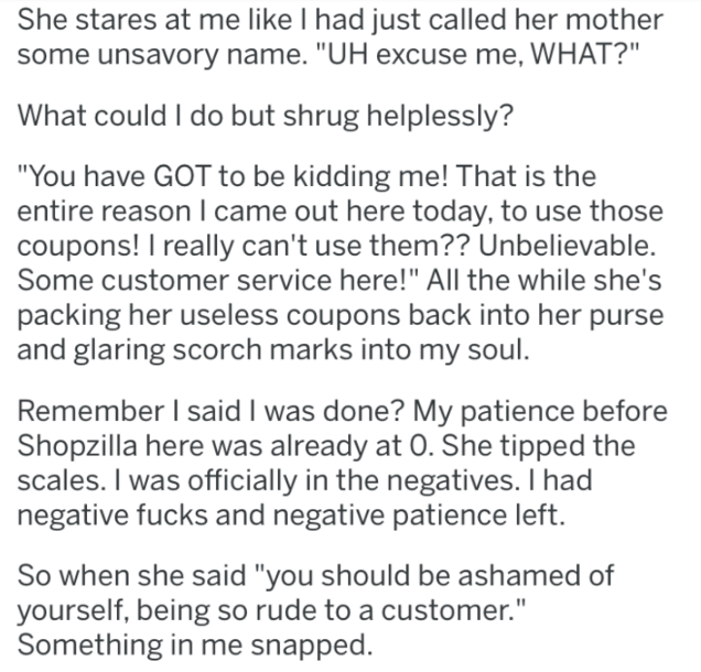 """Text - She stares at me like I had just called her mother some unsavory name. """"UH excuse me, WHAT?"""" What could I do but shrug helplessly? """"You have GOT to be kidding me! That is the entire reason I came out here today, to use those coupons! I really can't use them?? Unbelievable. Some customer service here!"""" All the while she's packing her useless coupons back into her purse and glaring scorch marks into my soul. Remember I said I was done? My patience before Shopzilla here was already at 0. She"""