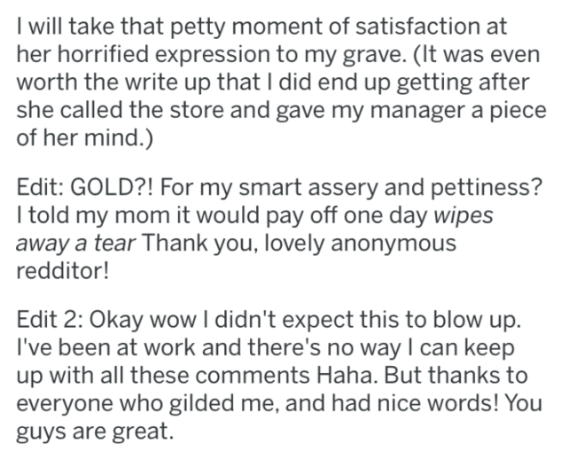 Text - Iwill take that petty moment of satisfaction her horrified expression to my grave. (It was even worth the write up that I did end up getting after she called the store and gave my manager a piece of her mind.) Edit: GOLD?! For my smart assery and pettiness? I told my mom it would pay off one day wipes away a tear Thank you, lovely anonymous redditor! Edit 2: Okay wow I didn't expect this to blow up. I've been at work and there's no way I can keep up with all these comments Haha. But thank