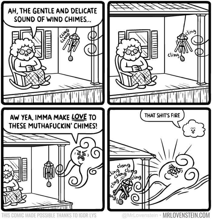 webcomic - White - AH, THE GENTLE AND DELICATE SOUND OF WIND CHIME... NG cling cling AW YEA, IMMA MAKE LOVE TO THESE MUTHAFUCKIN' CHIMES! THAT SHIT'S FIRE clang cli ling clang lig cling Cling THIS COMIC MADE POSSIBLE THANKS TO IGOR LYS @MrLovenstein MRLOVENSTEIN.COM