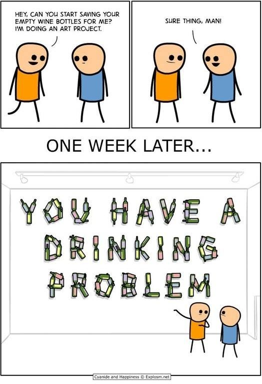 webcomic - Cartoon - HEY, CAN YOu START SAVING YOUR EMPTY WINE BOTTLES FOR ME? I'M DOING AN ART PROJECT SURE THING, MAN! ONE WEEK LATER... YOU HAVE A DRINKING ROBLEM Cyanide and Happiness Explosm.net