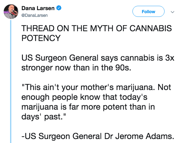 """Text - Dana Larsen Follow @DanaLarsen THREAD ON THE MYTH OF CANNABIS POTENCY US Surgeon General says cannabis is 3x stronger now than in the 90s. """"This ain't your mother's marijuana. Not enough people know that today's marijuana is far more potent than in days' past."""" -US Surgeon General Dr Jerome Adams."""