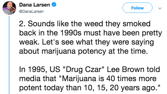 """Text - Dana Larsen Follow @DanaLarsen 2. Sounds like the weed they smoked back in the 1990s must have been pretty weak. Let's see what they were saying about marijuana potency at the time. In 1995, US """"Drug Czar"""" Lee Brown told media that """"Marijuana is 40 times more potent today than 10, 15, 20 years ago."""" II"""