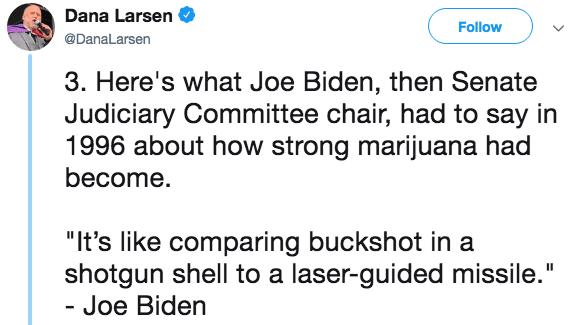 "Text - Dana Larsen Follow @DanaLarsen 3. Here's what Joe Biden, then Senate Judiciary Committee chair, had to say in 1996 about how strong marijuana had become. ""It's like comparing buckshot in a shotgun shell to a laser-guided missile."" - Joe Biden"