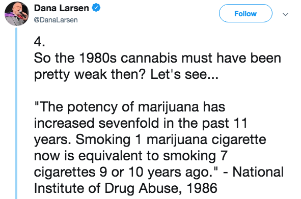 """Text - Dana Larsen Follow @DanaLarsen 4. So the 1980s cannabis must have been pretty weak then? Let's see... """"The potency of marijuana has increased sevenfold in the past 11 years. Smoking 1 marijuana cigarette now is equivalent to smoking 7 cigarettes 9 or 10 years ago."""" - National Institute of Drug Abuse, 1986"""
