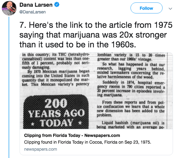 Text - Dana Larsen Follow @DanaLarsen 7. Here's the link to the article from 1975 saying that marijuana was 20x stronger than it used to be in the 1960s. in this country; its THC (tetrahydro cannabinol) content was less than one fifth of 1 percent, probably not seri- ously damaging. By 1970 Mexican marijuana began misled lawmakers concerning the re- coming into the United States in such quantity that it monopolized the mar- ket. This Mexican variety's potency lombian variety is 15 to 20 times gr