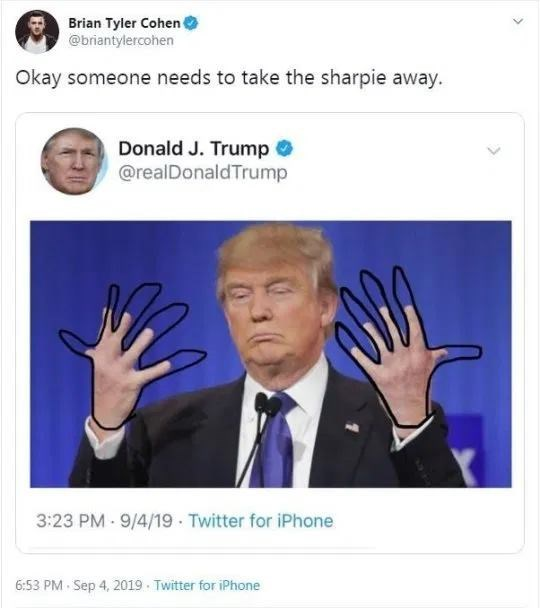 Finger - Brian Tyler Cohen @briantylercohen Okay someone needs to take the sharpie away. Donald J. Trump @realDonaldTrump 3:23 PM-9/4/19 Twitter for iPhone 6:53 PM Sep 4, 2019 Twitter for iPhone >