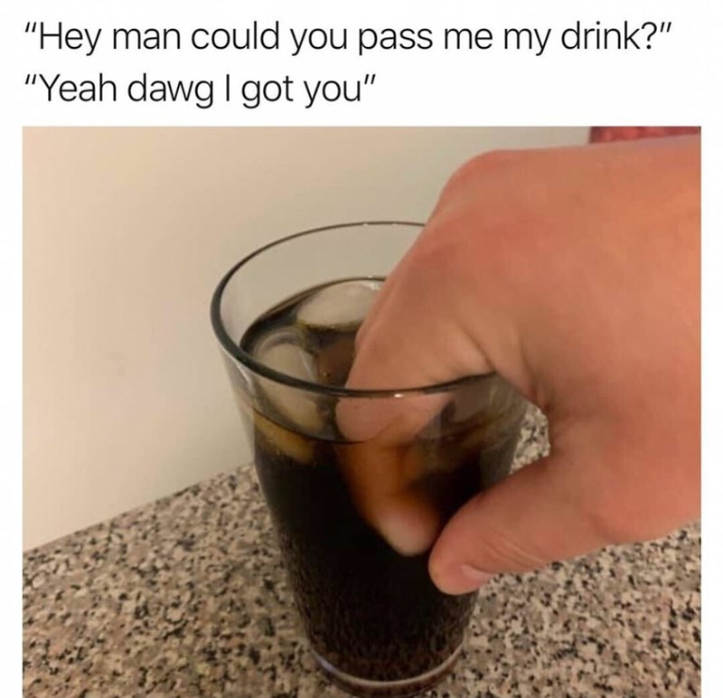 "meme - Drink - ""Hey man could you pass me my drink?"" ""Yeah dawg I got you"""