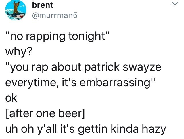 "meme - Text - brent @murrman5 ""no rapping tonight"" why? ""you rap about patrick swayze everytime, it's embarrassing"" ok [after one beer] uh oh y'all it's gettin kinda hazy >"