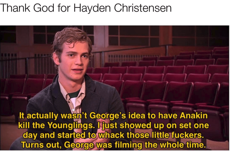 meme - Text - Thank God for Hayden Christensen It actually wasn't George's idea to have Anakin kill the Younglings. Ijust showed up on set one day and started to whack those little fuckers. Turns out, George was filming the whole time
