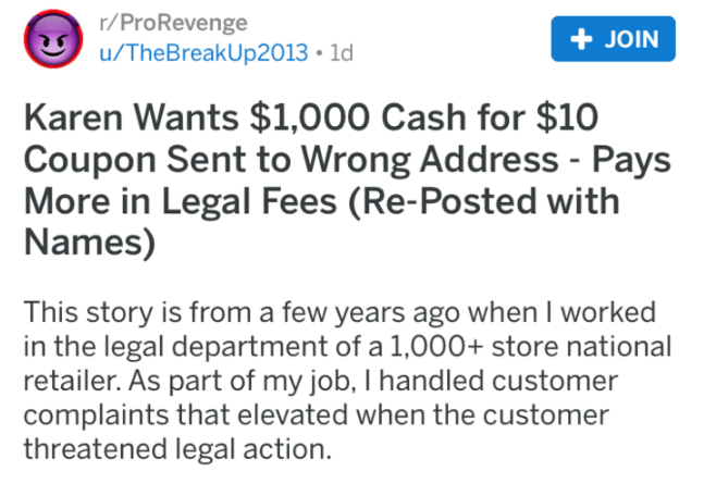 Text - r/ProRevenge JOIN u/TheBreakUp2013 1d Karen Wants $1,000 Cash for $10 Coupon Sent to Wrong Address - Pays More in Legal Fees (Re-Posted with Names) This story is from a few years ago when I wor in the legal department of a 1,000+ store national retailer. As part of my job, I handled customer complaints that elevated when the customer threatened legal action