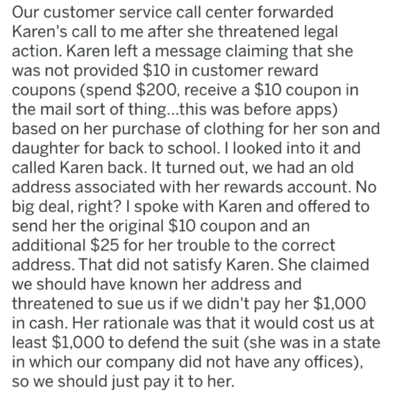 Text - Our customer service call center forwarded Karen's call to me after she threatened legal action. Karen left a message claiming that she was not provided $10 in customer reward coupons (spend $200, receive a $10 coupon in the mail sort of thing...this was before apps) based on her purchase of clothing for her son and daughter for back to school. I looked into it and called Karen back. It turned out, we had an old address associated with her rewards account. No big deal, right? I spoke with