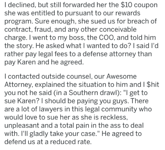 Text - Ideclined, but still forwarded her the $10 coupon she was entitled to pursuant to our rewards program. Sure enough, she sued us for breach of contract, fraud, and any other conceivable charge. I went to my boss, the COO, and told him the story. He asked what I wanted to do? I said I'd rather pay legal fees to a defense attorney than pay Karen and he agreed. I contacted outside counsel, our Awesome Attorney, explained the situation to him and I $hit you not he said (in a Southern drawl): ""