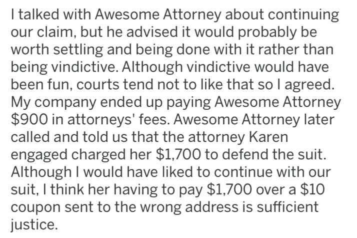 Text - I talked with Awesome Attorney about continuing our claim, but he advised it would probably be worth settling and being done with it rather than being vindictive. Although vindictive would have been fun, courts tend not to like that so I agreed My company ended up paying Awesome Attorney $900 in attorneys' fees. Awesome Attorney later called and told us that the attorney Karen engaged charged her $1,700 to defend the suit. Although I would have liked to continue with our suit, I think her