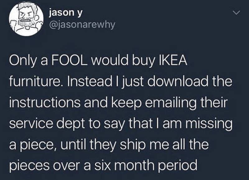 meme - Text - jason y @jasonarewhy Only a FOOL would buy IKEA furniture. Instead I just download the instructions and keep emailing their service dept to say that I am missing a piece, until they ship me all the pieces over a six month period