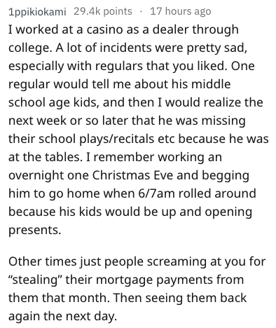 Text - 1ppikiokami 29.4k points 17 hours ago I worked at a casino as a dealer through college. A lot of incidents were pretty sad, especially with regulars that you liked. One regular would tell me about his middle school age kids, and then I would realize the next week or so later that he was missing their school plays/recitals etc because he was at the tables. I remember working an overnight one Christmas Eve and begging him to go home when 6/7am rolled around because his kids would be up and