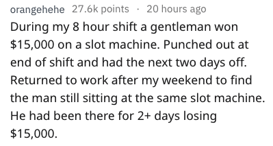 Text - orangehehe 27.6k points 20 hours ago During my 8 hour shift a gentleman won $15,000 on a slot machine. Punched out at end of shift and had the next two days off. Returned to work after my weekend to find the man still sitting at the same slot machine. He had been there for 2+ days losing $15,000