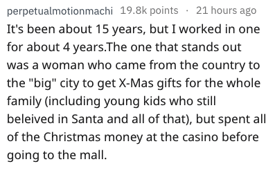 """Text - perpetualmotionmachi 19.8k points 21 hours ago It's been about 15 years, but I worked in one for about 4 years.The one that stands out was a woman who came from the country to the """"big"""" city to get X-Mas gifts for the whole family (including young kids who still beleived in Santa and all of that), but spent all of the Christmas money at the casino before going to the mall"""