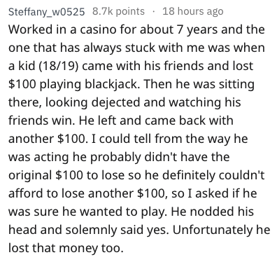 Text - Steffany_w0525 8.7k points 18 hours ago Worked in a casino for about 7 years and the one that has always stuck with me was when a kid (18/19) came with his friends and lost $100 playing blackjack. Then he was sitting there, looking dejected and watching his friends win. He left and came back with another $100. I could tell from the way he was acting he probably didn't have the original $100 to lose so he definitely couldn't afford to lose another $100, so I asked if he was sure he wanted