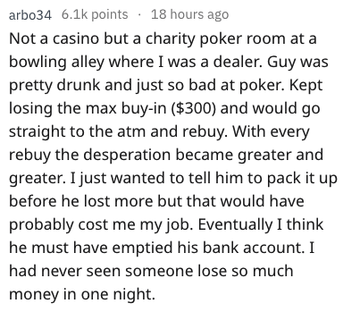Text - arbo34 6.1k points 18 hours ago Not a casino but a charity poker room at a bowling alley where I was a dealer. Guy was pretty drunk and just so bad at poker. Kept losing the max buy-in ($300) and would go straight to the atm and rebuy. With every rebuy the desperation became greater and greater. I just wanted to tell him to pack it up before he lost more but that would have probably cost me my job. Eventually I think he must have emptied his bank account. I had never seen someone lose so