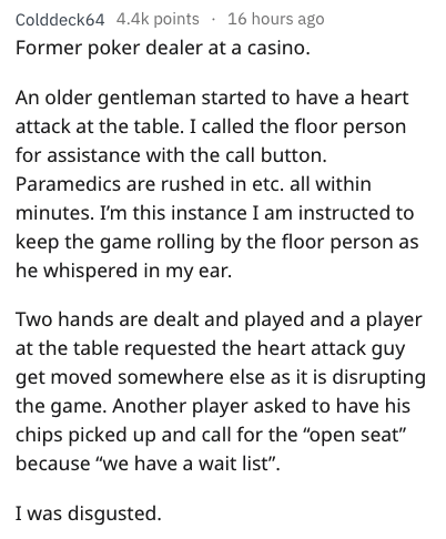 Text - Colddeck64 4.4k points 16 hours ago Former poker dealer at a casino. An older gentleman started to have a heart attack at the table. I called the floor person for assistance with the call button. Paramedics are rushed in etc. all within minutes. I'm this instance I am instructed to keep the game rolling by the floor person as he whispered in my ear. Two hands are dealt and played and a player at the table requested the heart attack guy get moved somewhere else as it is disrupting the game