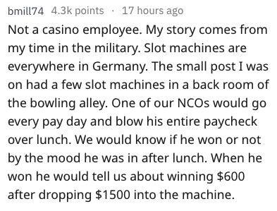 Text - bmill74 4.3k points 17 hours ago Not a casino employee. My story comes from my time in the military. Slot machines are everywhere in Germany. The small post I was on had a few slot machines in a back room of the bowling alley. One of our NCOS would go every pay day and blow his entire paycheck over lunch. We would know if he won or not by the mood he was in after lunch. When he won he would tell us about winning $600 after dropping $1500 into the machine.