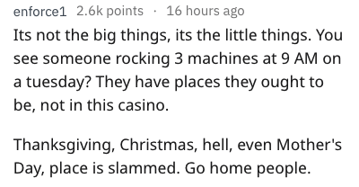 Text - enforce1 2.6k points 16 hours ago Its not the big things, its the little things. You see someone rocking 3 machines at 9 AM on a tuesday? They have places they ought to be, not in this casino. Thanksgiving, Christmas, hell, even Mother's Day, place is slammed. Go home people.