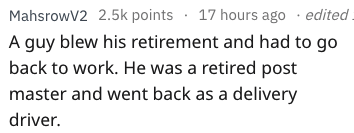 Text - MahsrowV2 2.5k points 17 hours ago .edited. 4 A guy blew his retirement and had to go back to work. He was a retired post master and went back as a delivery driver