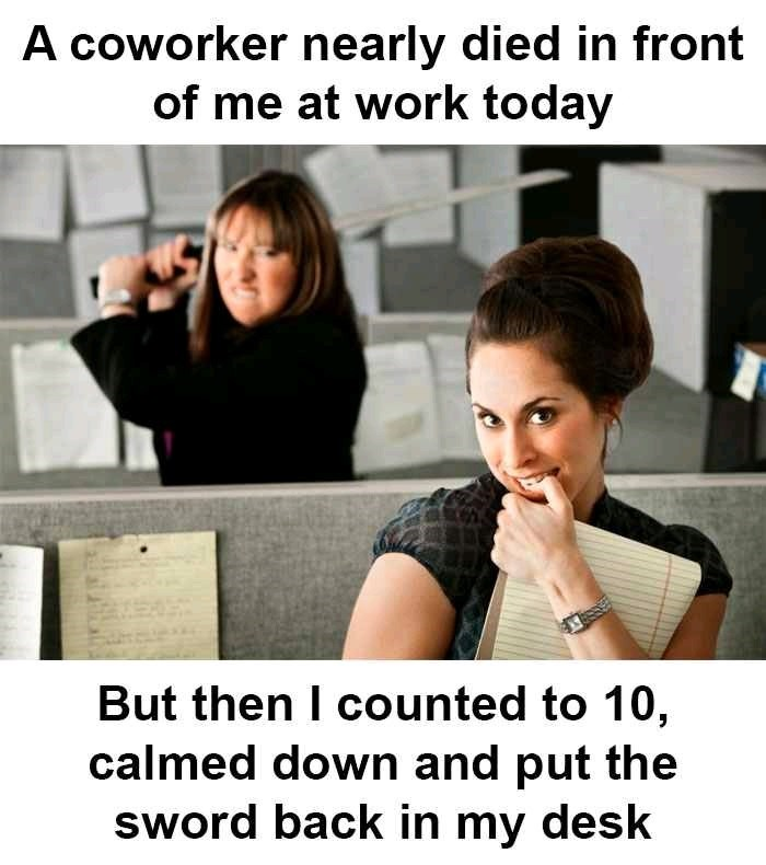 Facial expression - A coworker nearly died in front of me at work today But then I counted to 10, calmed down and put the sword back in my desk